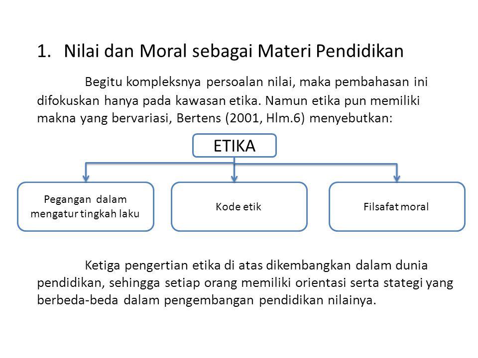 1.Nilai dan Moral sebagai Materi Pendidikan Begitu kompleksnya persoalan nilai, maka pembahasan ini difokuskan hanya pada kawasan etika.