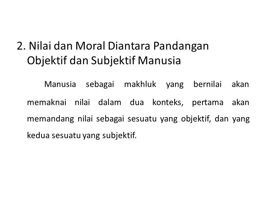 2. Nilai dan Moral Diantara Pandangan Objektif dan Subjektif Manusia Manusia sebagai makhluk yang bernilai akan memaknai nilai dalam dua konteks, pert