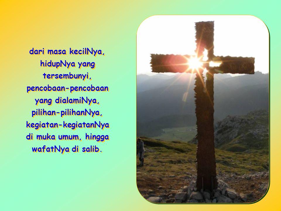 dari masa kecilNya, hidupNya yang tersembunyi, pencobaan-pencobaan yang dialamiNya, pilihan-pilihanNya, kegiatan-kegiatanNya di muka umum, hingga wafatNya di salib.