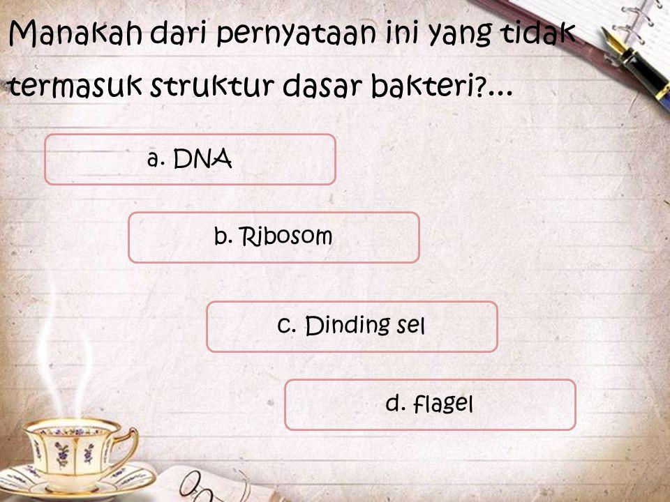 a. DNA Manakah dari pernyataan ini yang tidak termasuk struktur dasar bakteri?... c. Dinding sel d. flagel b. Ribosom