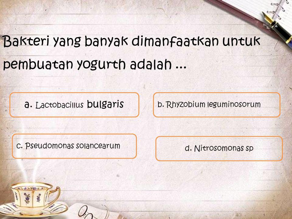 Bakteri yang banyak dimanfaatkan untuk pembuatan yogurth adalah... b. Rhyzobium leguminosorum a. Lactobacillus bulgaris c. Pseudomonas solancearum d.