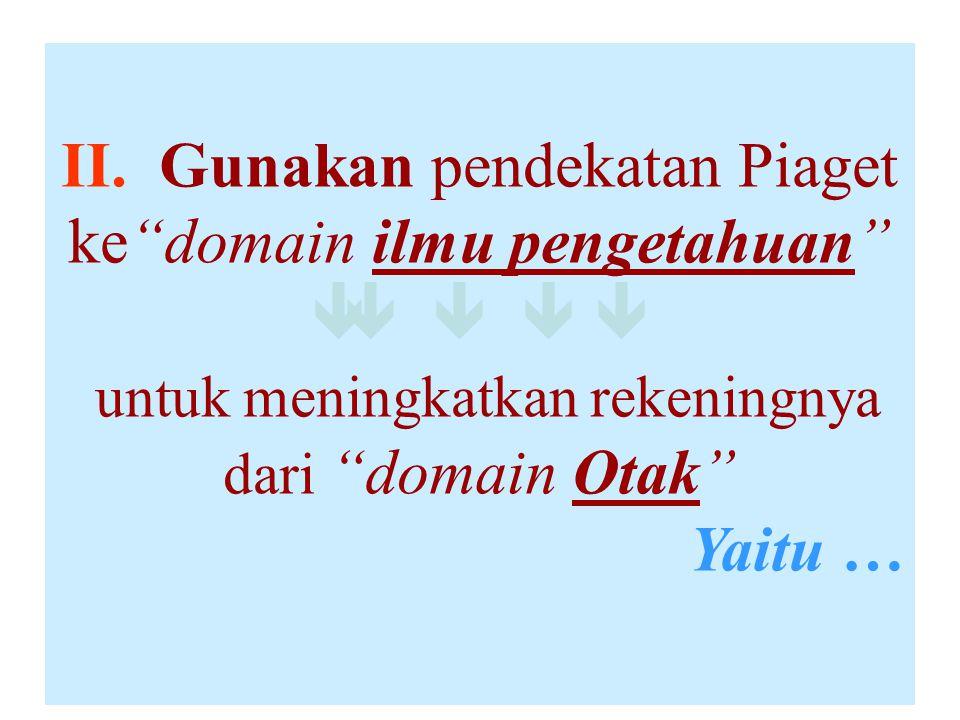 """II. Gunakan pendekatan Piaget ke""""domain ilmu pengetahuan""""      untuk meningkatkan rekeningnya dari """"domain Otak"""" Yaitu …"""