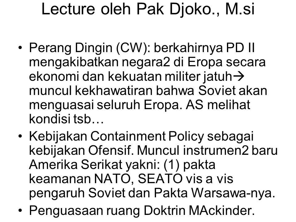 Lecture oleh Pak Djoko., M.si Perang Dingin (CW): berkahirnya PD II mengakibatkan negara2 di Eropa secara ekonomi dan kekuatan militer jatuh  muncul kekhawatiran bahwa Soviet akan menguasai seluruh Eropa.