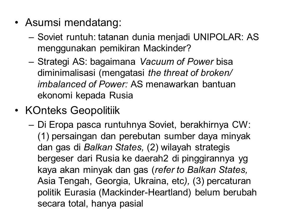 Asumsi mendatang: –Soviet runtuh: tatanan dunia menjadi UNIPOLAR: AS menggunakan pemikiran Mackinder.