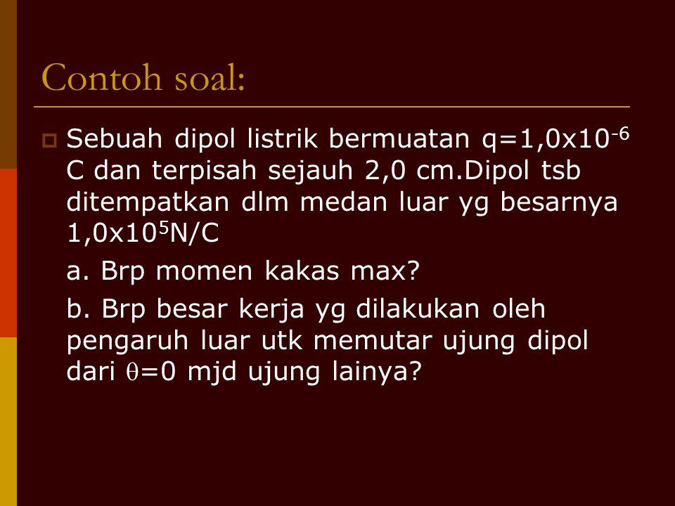 Contoh soal:  Sebuah dipol listrik bermuatan q=1,0x10 -6 C dan terpisah sejauh 2,0 cm.Dipol tsb ditempatkan dlm medan luar yg besarnya 1,0x10 5 N/C a