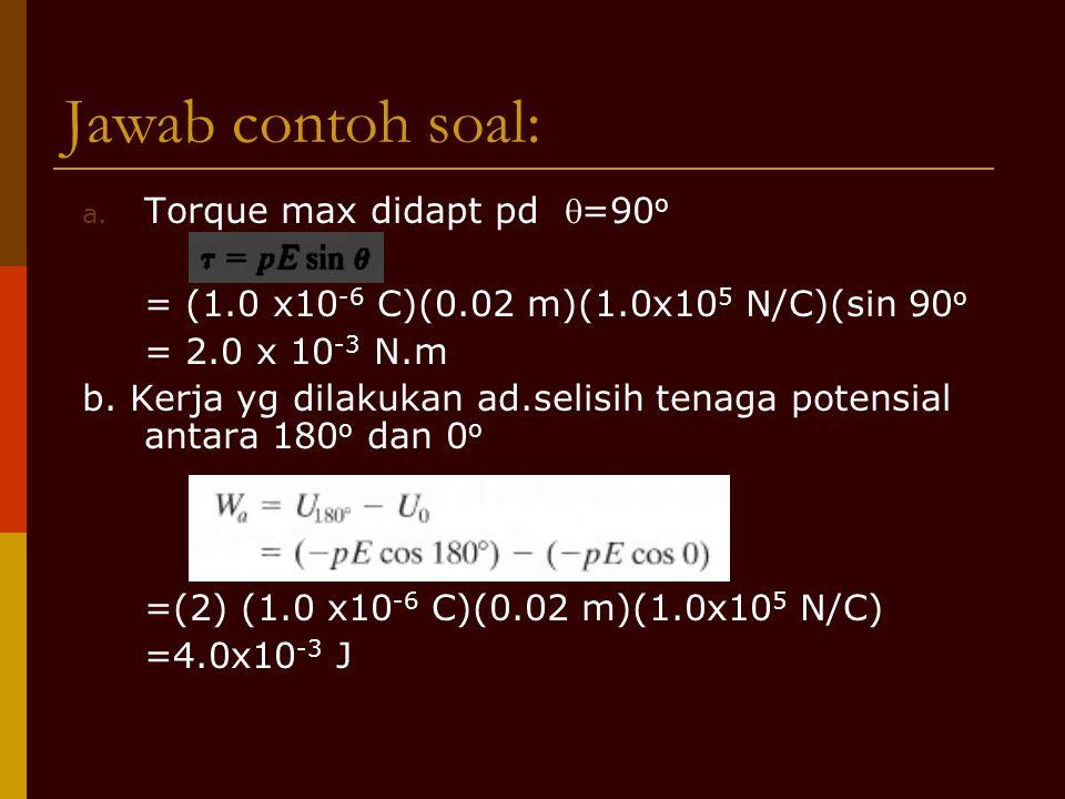 Jawab contoh soal: a. Torque max didapt pd =90 o = (1.0 x10 -6 C)(0.02 m)(1.0x10 5 N/C)(sin 90 o = 2.0 x 10 -3 N.m b. Kerja yg dilakukan ad.selisih t