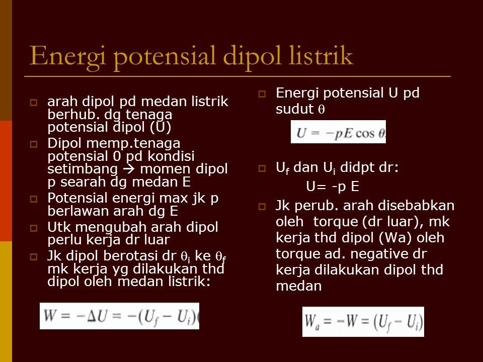  arah dipol pd medan listrik berhub. dg tenaga potensial dipol (U)  Dipol memp.tenaga potensial 0 pd kondisi setimbang  momen dipol p searah dg med