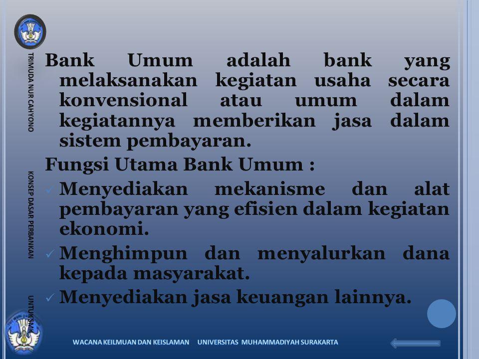 Bank Umum adalah bank yang melaksanakan kegiatan usaha secara konvensional atau umum dalam kegiatannya memberikan jasa dalam sistem pembayaran. Fungsi