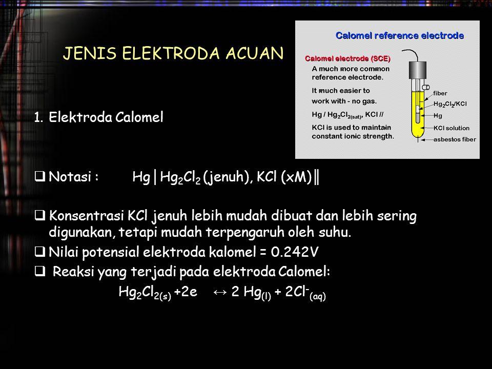 JENIS ELEKTRODA ACUAN 1.Elektroda Calomel  Notasi : Hg │ Hg 2 Cl 2 (jenuh), KCl (xM) ║  Konsentrasi KCl jenuh lebih mudah dibuat dan lebih sering di