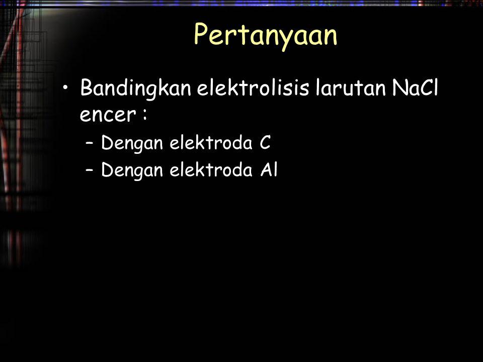Pertanyaan Bandingkan elektrolisis larutan NaCl encer : –Dengan elektroda C –Dengan elektroda Al