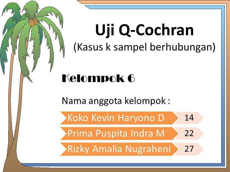 Uji Q-Cochran (Kasus k sampel berhubungan) Nama anggota kelompok : Koko Kevin Haryono D 14 Prima Puspita Indra M 22 Rizky Amalia Nugraheni 27 Kelompok