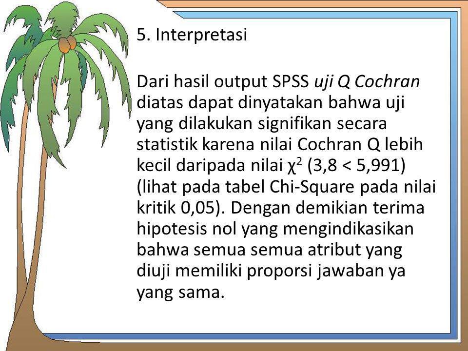 5. Interpretasi Dari hasil output SPSS uji Q Cochran diatas dapat dinyatakan bahwa uji yang dilakukan signifikan secara statistik karena nilai Cochran