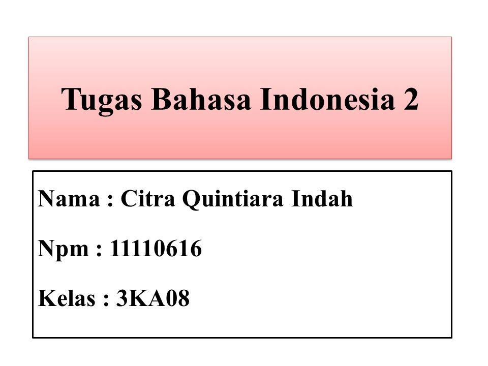 Tugas Bahasa Indonesia 2 Nama : Citra Quintiara Indah Npm : 11110616 Kelas : 3KA08