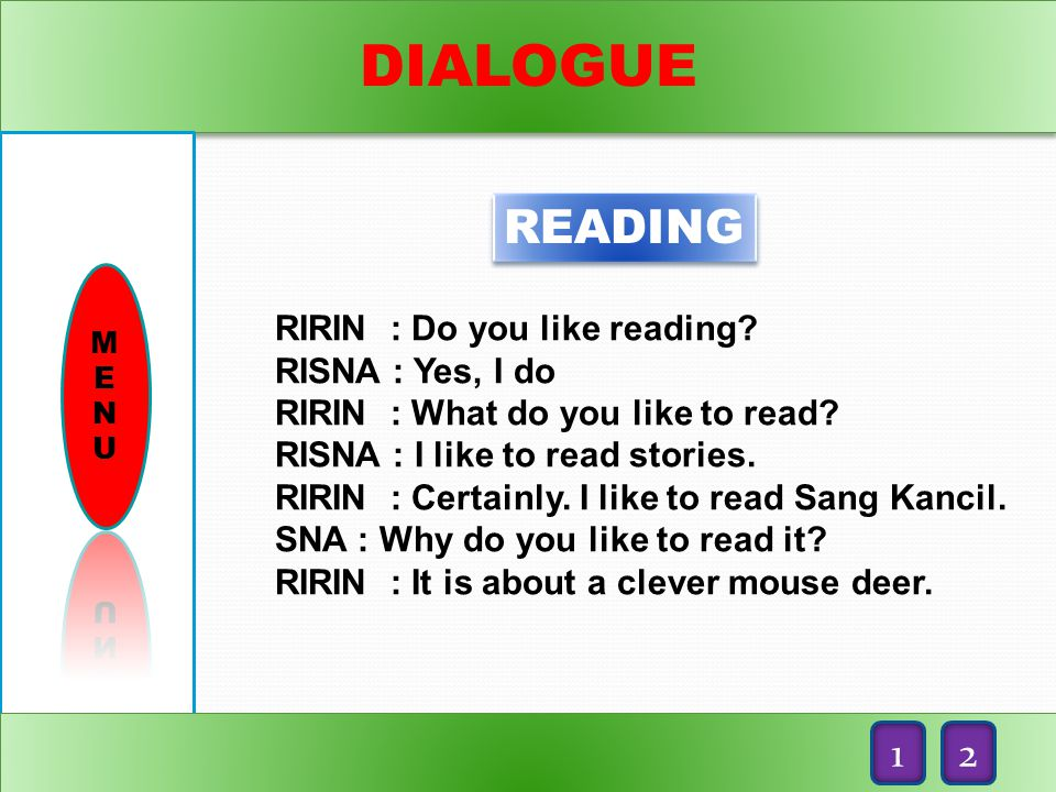 DIALOGUE READING RIRIN : Do you like reading.RISNA : Yes, I do RIRIN : What do you like to read.