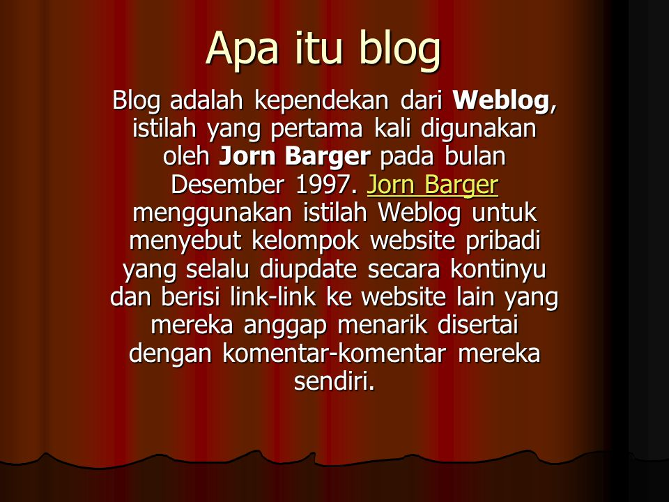 Apa itu blog Blog adalah kependekan dari Weblog, istilah yang pertama kali digunakan oleh Jorn Barger pada bulan Desember 1997. Jorn Barger menggunaka