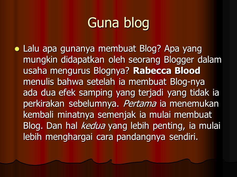 Guna blog Lalu apa gunanya membuat Blog? Apa yang mungkin didapatkan oleh seorang Blogger dalam usaha mengurus Blognya? Rabecca Blood menulis bahwa se