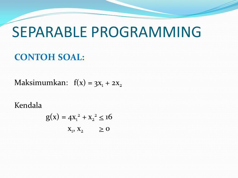 SEPARABLE PROGRAMMING CONTOH SOAL: Maksimumkan: f(x) = 3x 1 + 2x 2 Kendala g(x) = 4x 1 2 + x 2 2 < 16 x 1, x 2 > 0