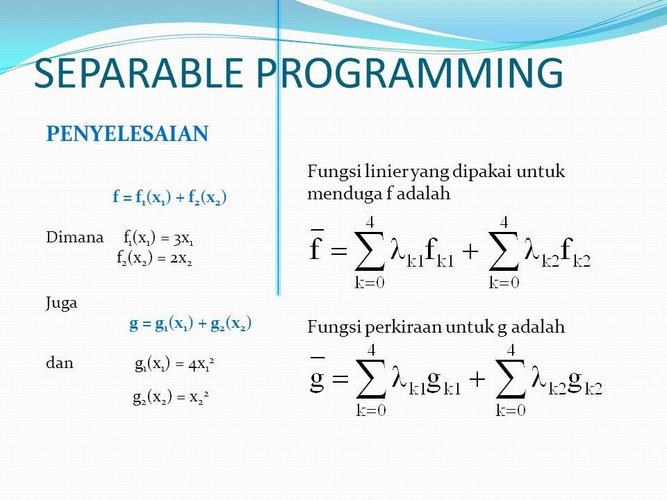 SEPARABLE PROGRAMMING PENYELESAIAN f = f 1 (x 1 ) + f 2 (x 2 ) Dimana f 1 (x 1 ) = 3x 1 f 2 (x 2 ) = 2x 2 Juga g = g 1 (x 1 ) + g 2 (x 2 ) dan g 1 (x 1 ) = 4x 1 2 g 2 (x 2 ) = x 2 2 Fungsi linier yang dipakai untuk menduga f adalah Fungsi perkiraan untuk g adalah