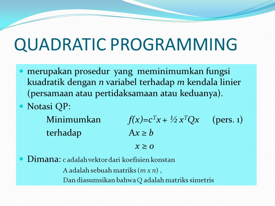 QUADRATIC PROGRAMMING Notasi tsb dapat ditulis kembali, dimulai dgn persamaan Lagrange L = c T x + 1/2 x T Qx – v T (Ax-b)-u T x (pers.
