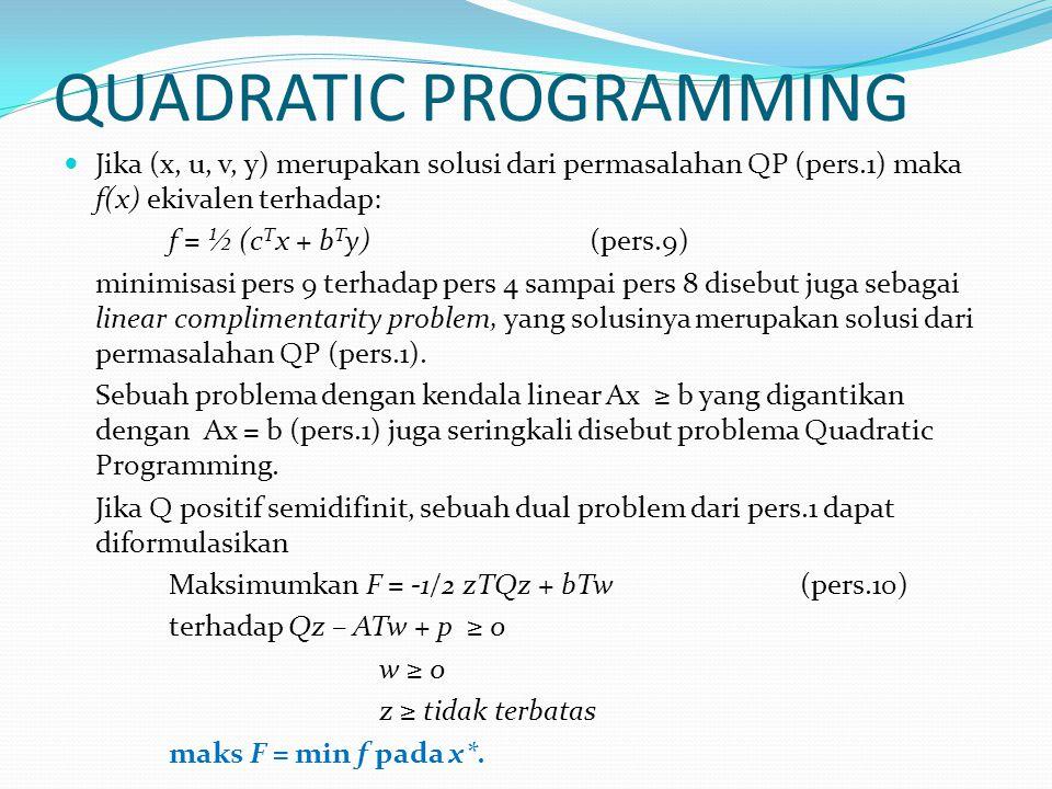 QUADRATIC PROGRAMMING Jika (x, u, v, y) merupakan solusi dari permasalahan QP (pers.1) maka f(x) ekivalen terhadap: f = ½ (c T x + b T y)(pers.9) minimisasi pers 9 terhadap pers 4 sampai pers 8 disebut juga sebagai linear complimentarity problem, yang solusinya merupakan solusi dari permasalahan QP (pers.1).