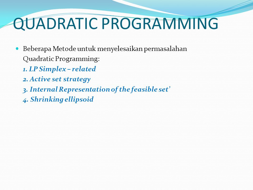 QUADRATIC PROGRAMMING Beberapa Metode untuk menyelesaikan permasalahan Quadratic Programming: 1. LP Simplex – related 2. Active set strategy 3. Intern