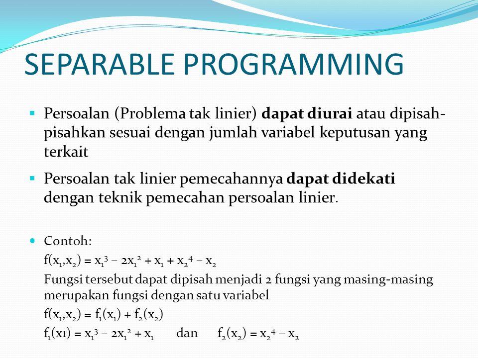 SEPARABLE PROGRAMMING Pada rentang x k < x < x k+1, f(x) didekati dengan dimana: …………(1) Jika x berada pada rentang x k < x < x k+1, maka x = λ x k+1 + (1- λ) x k, untuk sembarang λ, 0 < λ < 1 Dari persamaan (1), untuk (x – x k ) diperoleh (x – x k ) = λ (x k+1 – x k ) Subsitusikan ke persamaan (1), diperoleh = λ f k+1 + (1 – λ) f k