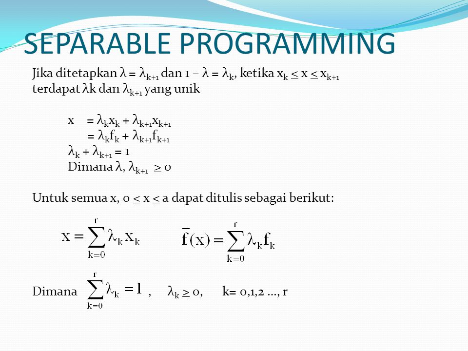 SEPARABLE PROGRAMMING Jika ditetapkan λ = λ k+1 dan 1 – λ = λ k, ketika x k < x < x k+1 terdapat λk dan λ k+1 yang unik x = λ k x k + λ k+1 x k+1 = λ k f k + λ k+1 f k+1 λ k + λ k+1 = 1 Dimana λ, λ k+1 > 0 Untuk semua x, 0 < x < a dapat ditulis sebagai berikut: Dimana, λ k > 0, k= 0,1,2 …, r