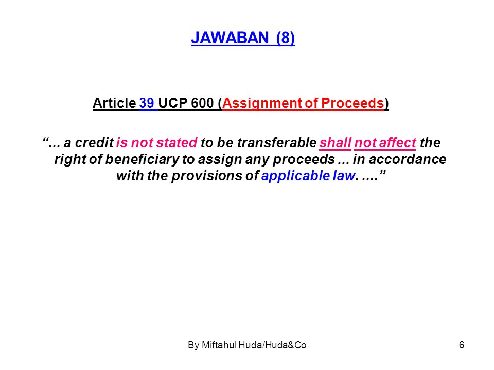 """By Miftahul Huda/Huda&Co6 JAWABAN (8) Article 39 UCP 600 (Assignment of Proceeds) """"... a credit is not stated to be transferable shall not affect the"""