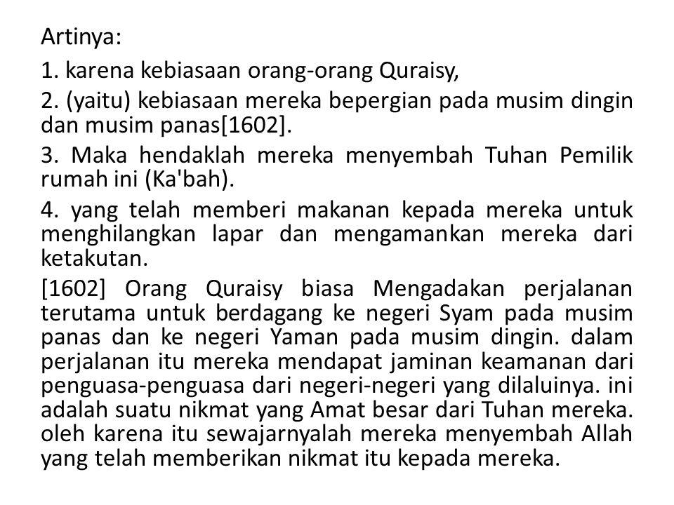 Artinya: 1. karena kebiasaan orang-orang Quraisy, 2. (yaitu) kebiasaan mereka bepergian pada musim dingin dan musim panas[1602]. 3. Maka hendaklah mer