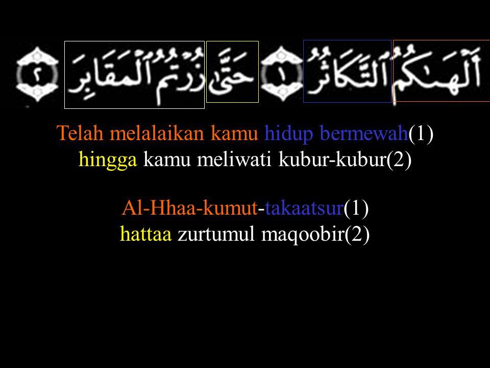 Telah melalaikan kamu hidup bermewah(1) hingga kamu meliwati kubur-kubur(2) Al-Hhaa-kumut-takaatsur(1) hattaa zurtumul maqoobir(2)