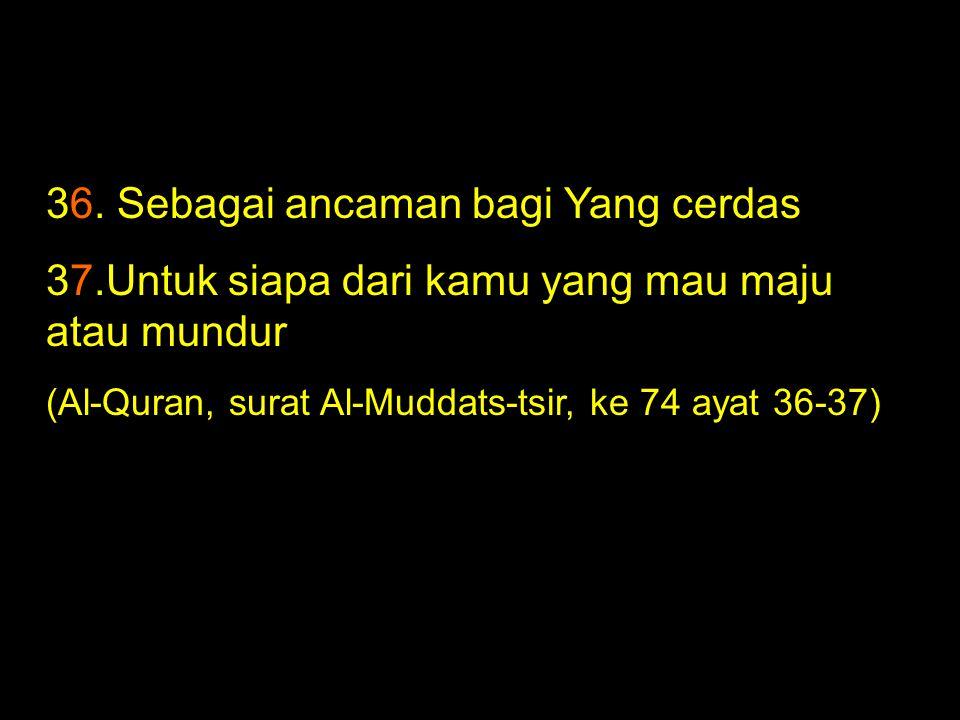 36. Sebagai ancaman bagi Yang cerdas 37.Untuk siapa dari kamu yang mau maju atau mundur (Al-Quran, surat Al-Muddats-tsir, ke 74 ayat 36-37)