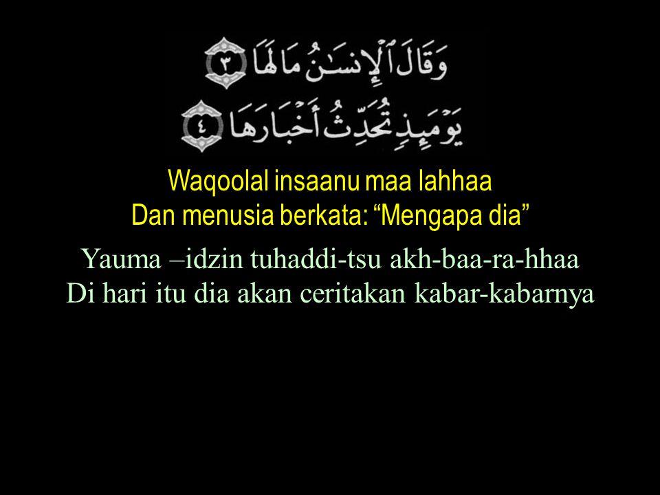 Waqoolal insaanu maa lahhaa Dan menusia berkata: Mengapa dia Yauma –idzin tuhaddi-tsu akh-baa-ra-hhaa Di hari itu dia akan ceritakan kabar-kabarnya