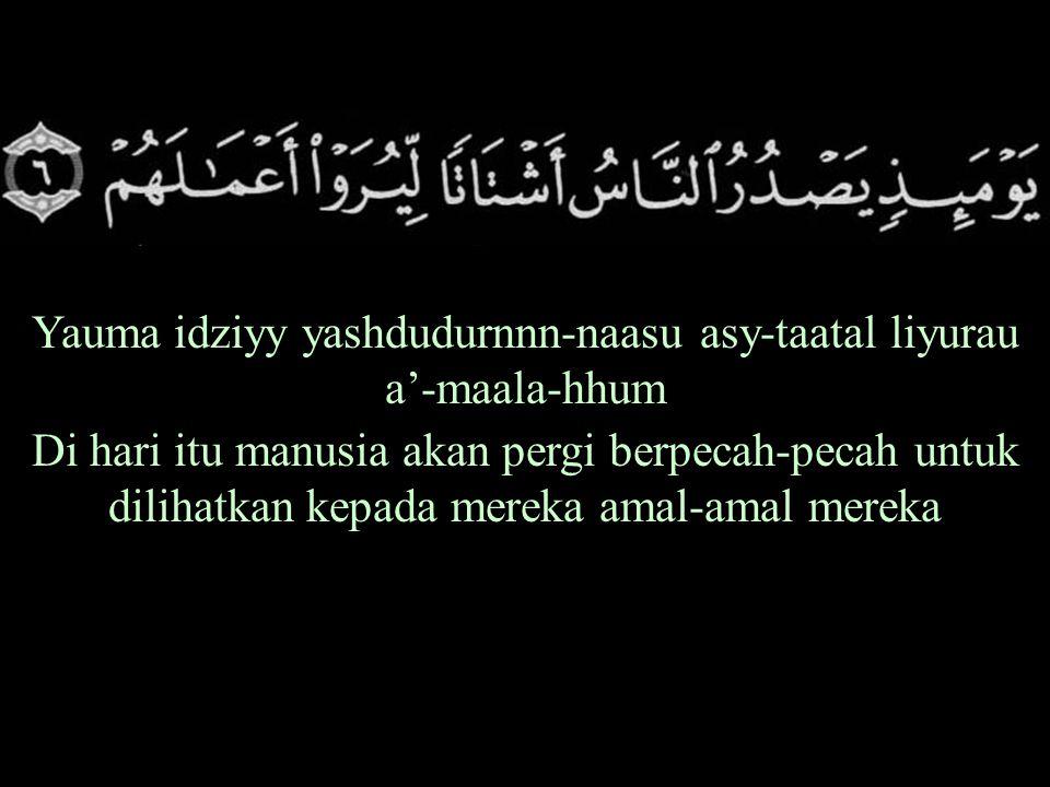 Yauma idziyy yashdudurnnn-naasu asy-taatal liyurau a'-maala-hhum Di hari itu manusia akan pergi berpecah-pecah untuk dilihatkan kepada mereka amal-amal mereka