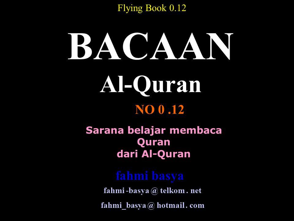 Sarana belajar membaca Quran dari Al-Quran BACAAN Al-Quran NO 0.12 Flying Book 0.12 fahmi -basya @ telkom. net fahmi_basya @ hotmail. com fahmi basya
