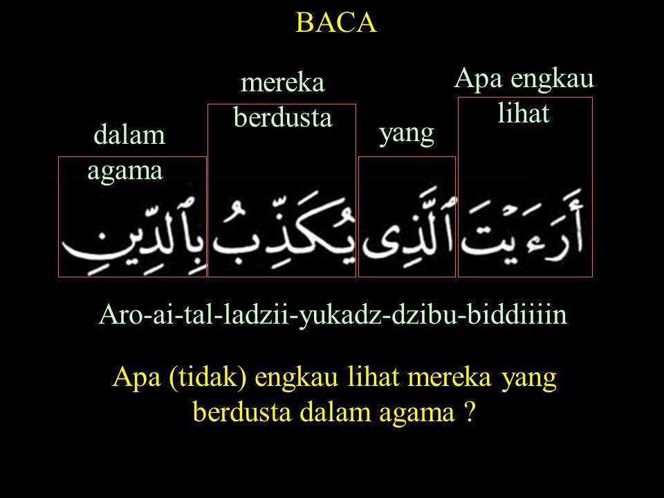 Aro-ai-tal-ladzii-yukadz-dzibu-biddiiiin BACA dalam agama mereka berdusta yang Apa engkau lihat Apa (tidak) engkau lihat mereka yang berdusta dalam agama ?