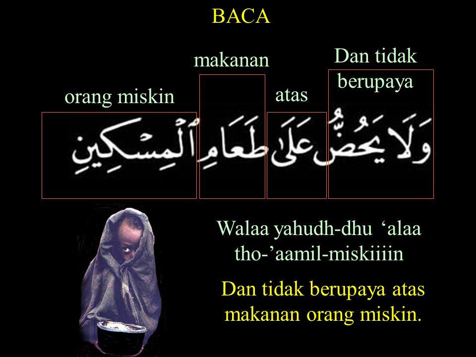Walaa yahudh-dhu 'alaa tho-'aamil-miskiiiin BACA orang miskin makanan atas Dan tidak berupaya Dan tidak berupaya atas makanan orang miskin.
