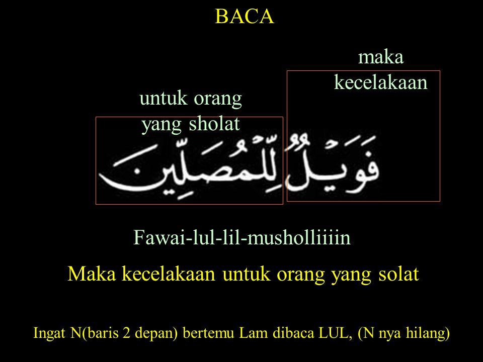 Fawai-lul-lil-musholliiiin BACA untuk orang yang sholat maka kecelakaan Maka kecelakaan untuk orang yang solat Ingat N(baris 2 depan) bertemu Lam dibaca LUL, (N nya hilang)
