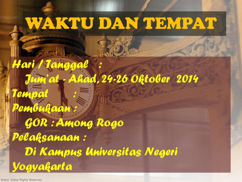 WAKTU DAN TEMPAT Hari / Tanggal : Jum'at - Ahad, 24-26 Oktober 2014 Tempat : Pembukaan : GOR : Among Rogo Pelaksanaan : Di Kampus Universitas Negeri Yogyakarta