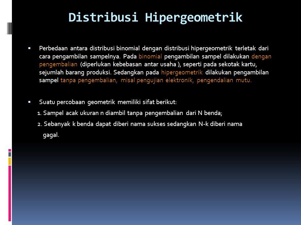 Distribusi Hipergeometrik  Perbedaan antara distribusi binomial dengan distribusi hipergeometrik terletak dari cara pengambilan sampelnya.