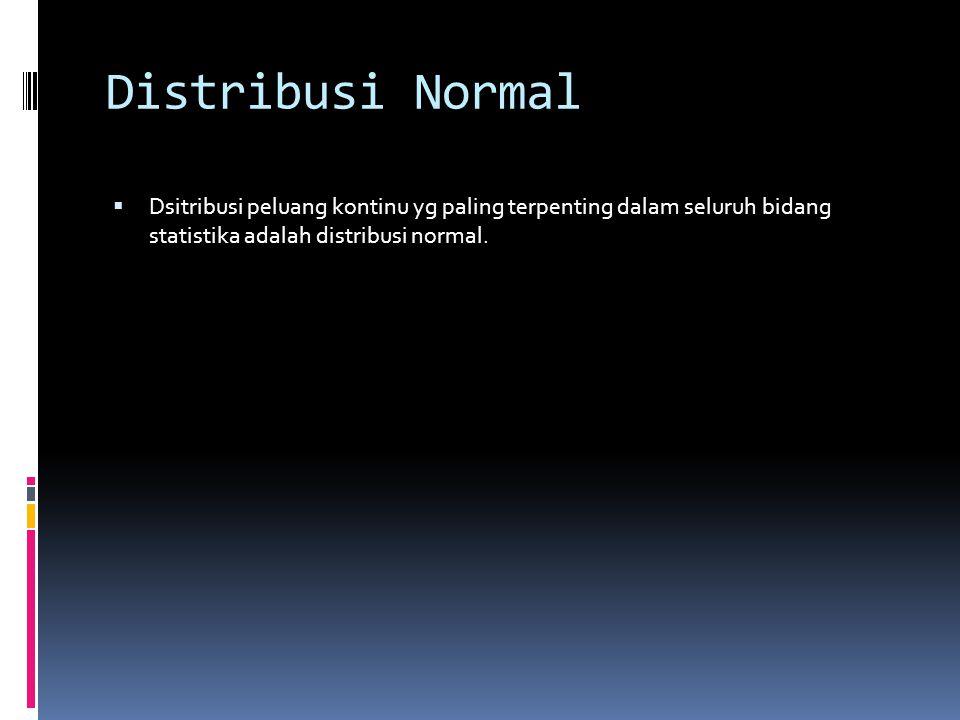 Distribusi Normal  Dsitribusi peluang kontinu yg paling terpenting dalam seluruh bidang statistika adalah distribusi normal.
