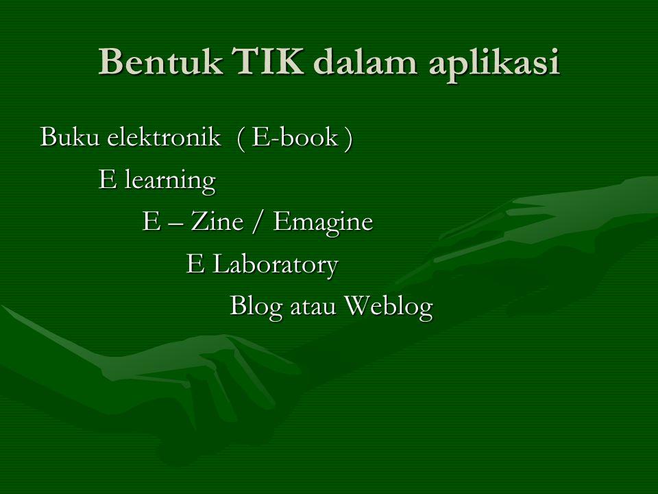 Bentuk TIK dalam aplikasi Buku elektronik ( E-book ) E learning E learning E – Zine / Emagine E – Zine / Emagine E Laboratory E Laboratory Blog atau W
