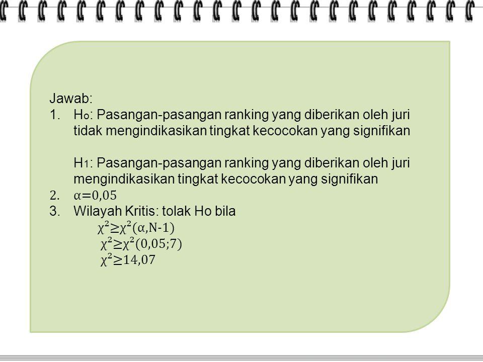 Jawab: 1.H o : Pasangan-pasangan ranking yang diberikan oleh juri tidak mengindikasikan tingkat kecocokan yang signifikan H 1 : Pasangan-pasangan rank