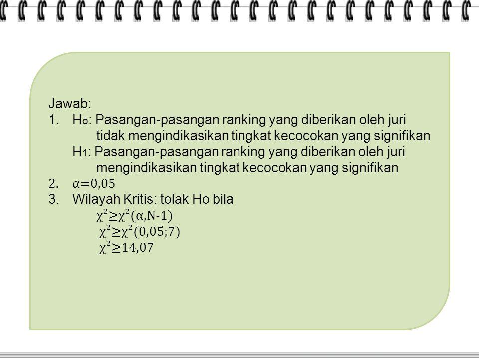 Jawab: 1.H o : Pasangan-pasangan ranking yang diberikan oleh juri tidak mengindikasikan tingkat kecocokan yang signifikan H 1 : Pasangan-pasangan ranking yang diberikan oleh juri mengindikasikan tingkat kecocokan yang signifikan 2.α=0,05 3.Wilayah Kritis: tolak Ho bila χ²≥χ²(α,N-1) χ²≥χ²(0,05;7) χ²≥14,07