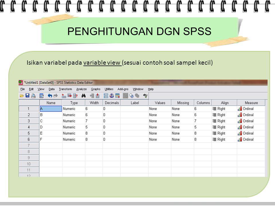 PENGHITUNGAN DGN SPSS Isikan variabel pada variable view (sesuai contoh soal sampel kecil)