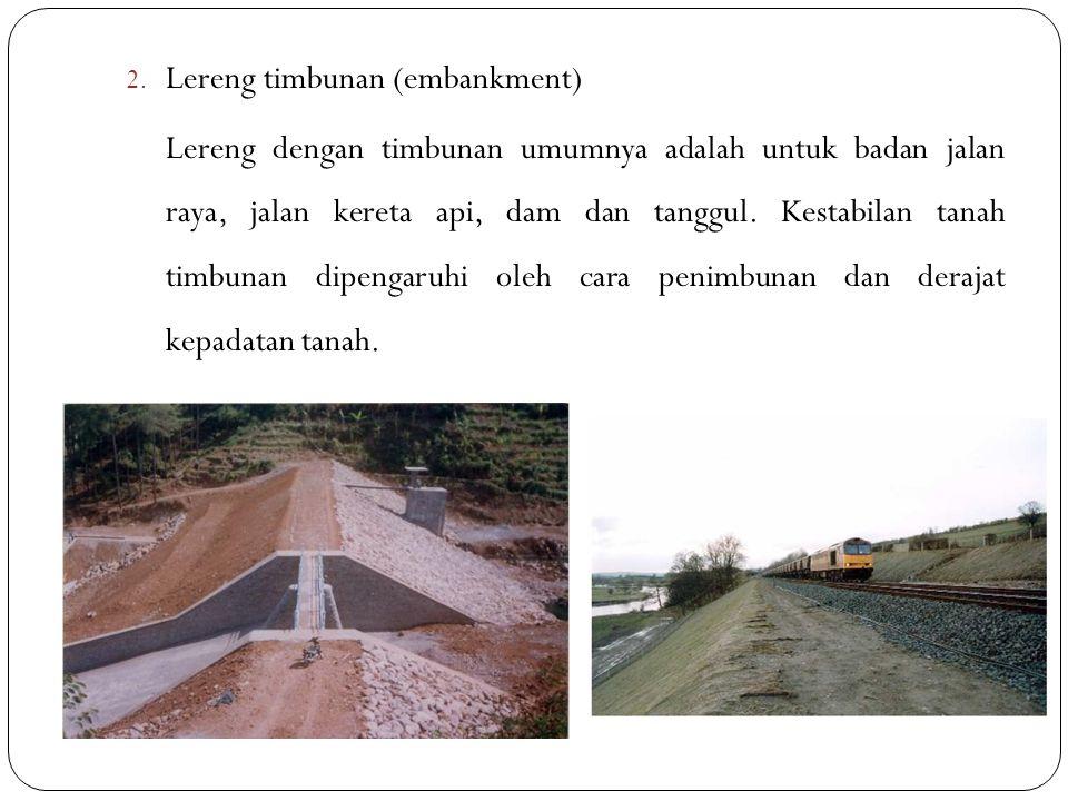 2. Lereng timbunan (embankment) Lereng dengan timbunan umumnya adalah untuk badan jalan raya, jalan kereta api, dam dan tanggul. Kestabilan tanah timb