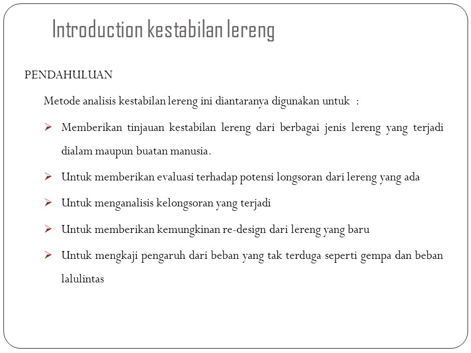 Introduction kestabilan lereng PENDAHULUAN Metode analisis kestabilan lereng ini diantaranya digunakan untuk :  Memberikan tinjauan kestabilan lereng
