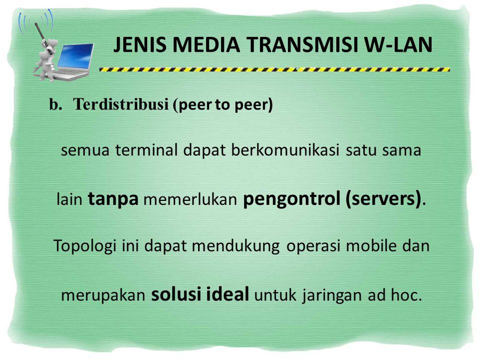 JENIS MEDIA TRANSMISI W-LAN b.Terdistribusi ( peer to peer) semua terminal dapat berkomunikasi satu sama lain tanpa memerlukan pengontrol (servers). T