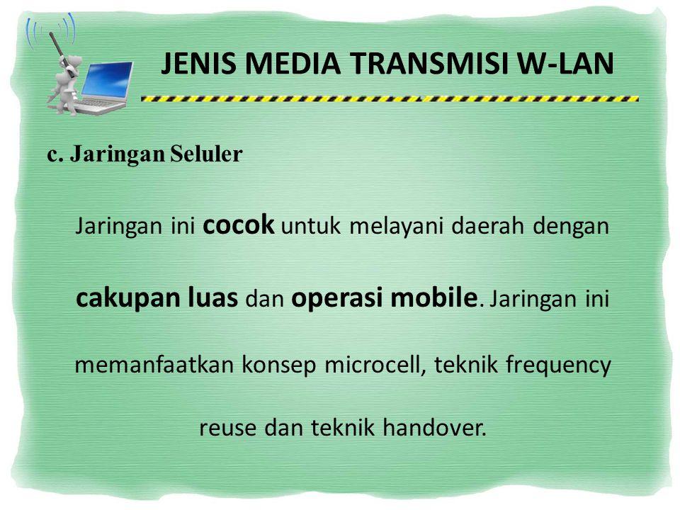 JENIS MEDIA TRANSMISI W-LAN c. Jaringan Seluler Jaringan ini cocok untuk melayani daerah dengan cakupan luas dan operasi mobile. Jaringan ini memanfaa