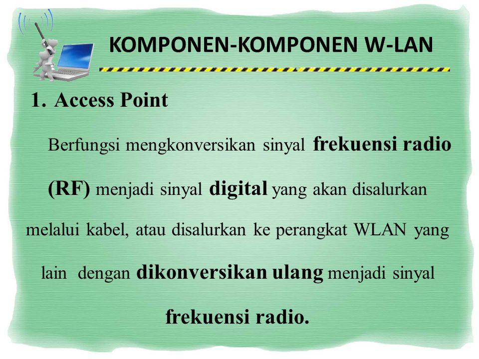 KOMPONEN-KOMPONEN W-LAN 1.Access Point Berfungsi mengkonversikan sinyal frekuensi radio (RF) menjadi sinyal digital yang akan disalurkan melalui kabel