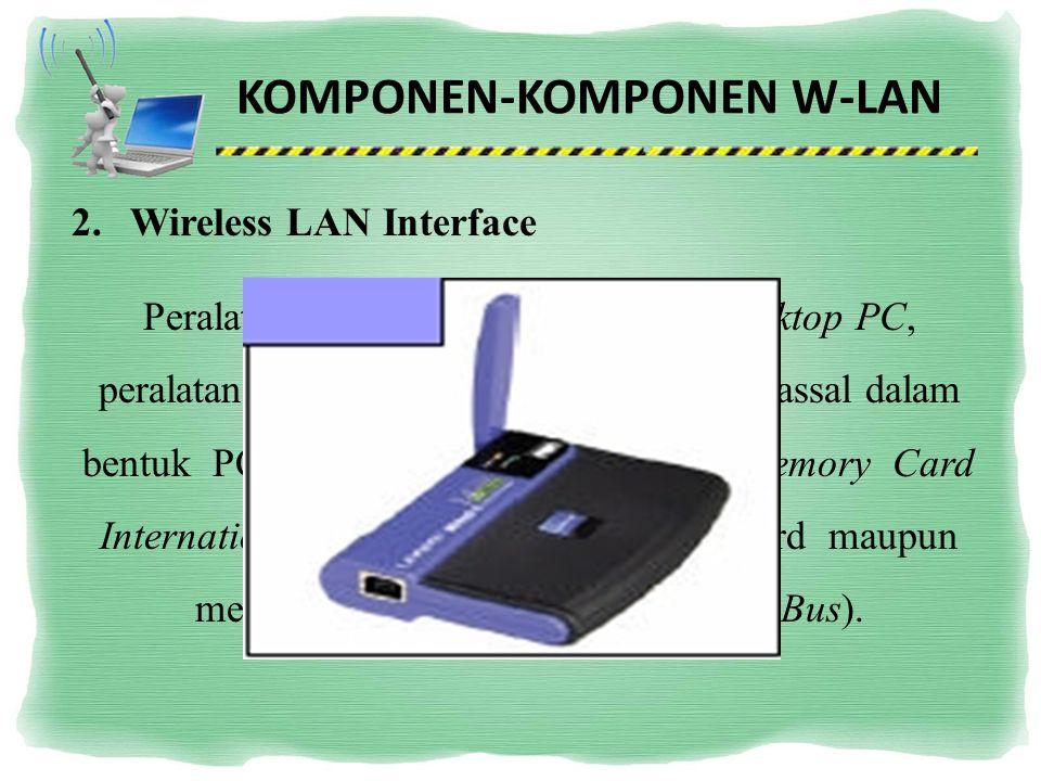 KOMPONEN-KOMPONEN W-LAN 2.Wireless LAN Interface Peralatan yang dipasang di Mobile/Desktop PC, peralatan yang dikembangkan secara massal dalam bentuk